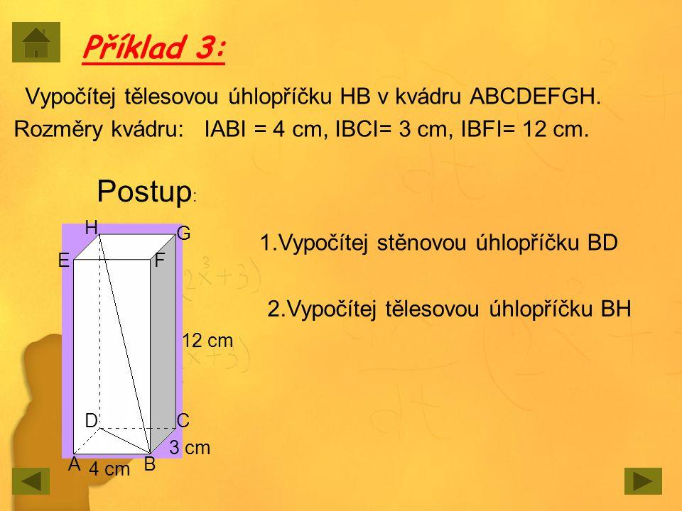 Příklad 3: Vypočítej tělesovou úhlopříčku HB v kvádru ABCDEFGH. Rozměry kvádru: IABI = 4 cm, IBCI= 3 cm, IBFI= 12 cm. AB CD EF G H Postup : 12 cm 3 cm