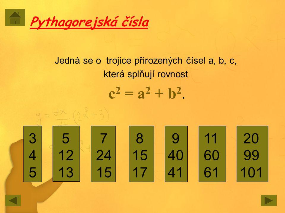 Pythagorejská čísla Jedná se o trojice přirozených čísel a, b, c, která splňují rovnost c 2 = a 2 + b 2. 345345 5 12 13 7 24 15 8 15 17 9 40 41 11 60