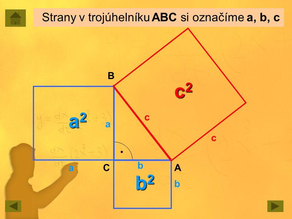 Strany v trojúhelníku ABC si označíme a, b, c. a b c a2a2a2a2 b2b2b2b2 c2c2c2c2 a b c A B C