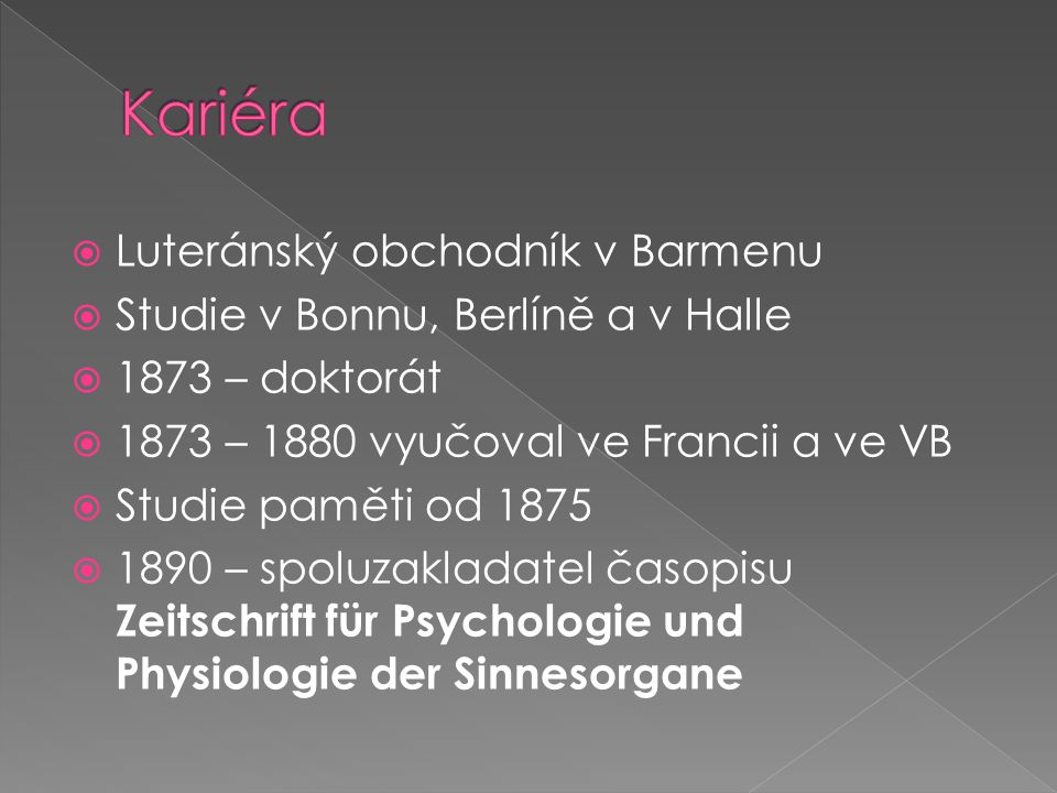  Luteránský obchodník v Barmenu  Studie v Bonnu, Berlíně a v Halle  1873 – doktorát  1873 – 1880 vyučoval ve Francii a ve VB  Studie paměti od 1875  1890 – spoluzakladatel časopisu Zeitschrift für Psychologie und Physiologie der Sinnesorgane
