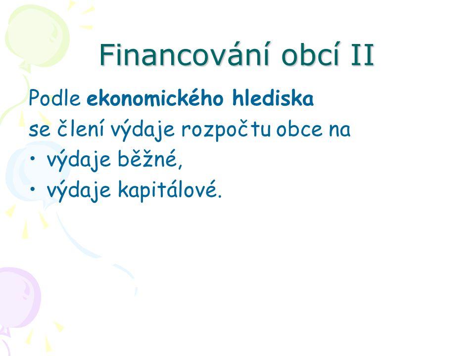 Financování obcí II Podle ekonomického hlediska se člení výdaje rozpočtu obce na výdaje běžné, výdaje kapitálové.