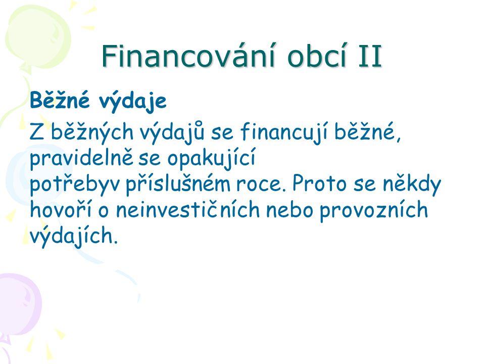 Financování obcí II Běžné výdaje Z běžných výdajů se financují běžné, pravidelně se opakující potřebyv příslušném roce.