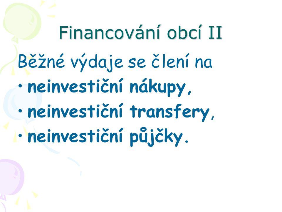 Financování obcí II Běžné výdaje se člení na neinvestiční nákupy, neinvestiční transfery, neinvestiční půjčky.