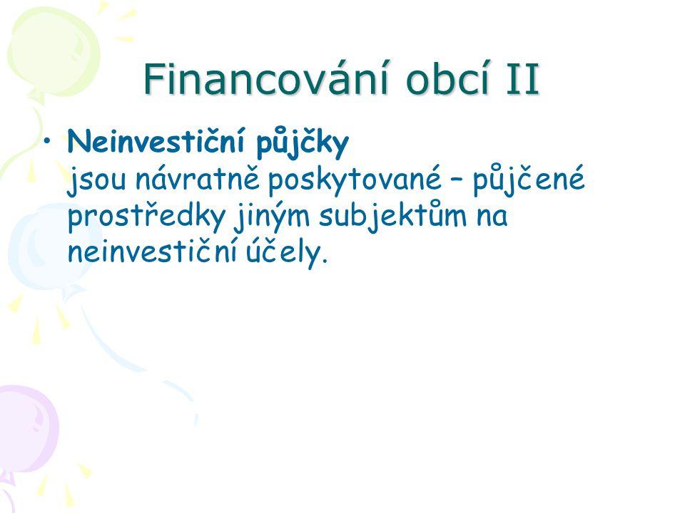 Financování obcí II Neinvestiční půjčky jsou návratně poskytované – půjčené prostředky jiným subjektům na neinvestiční účely.