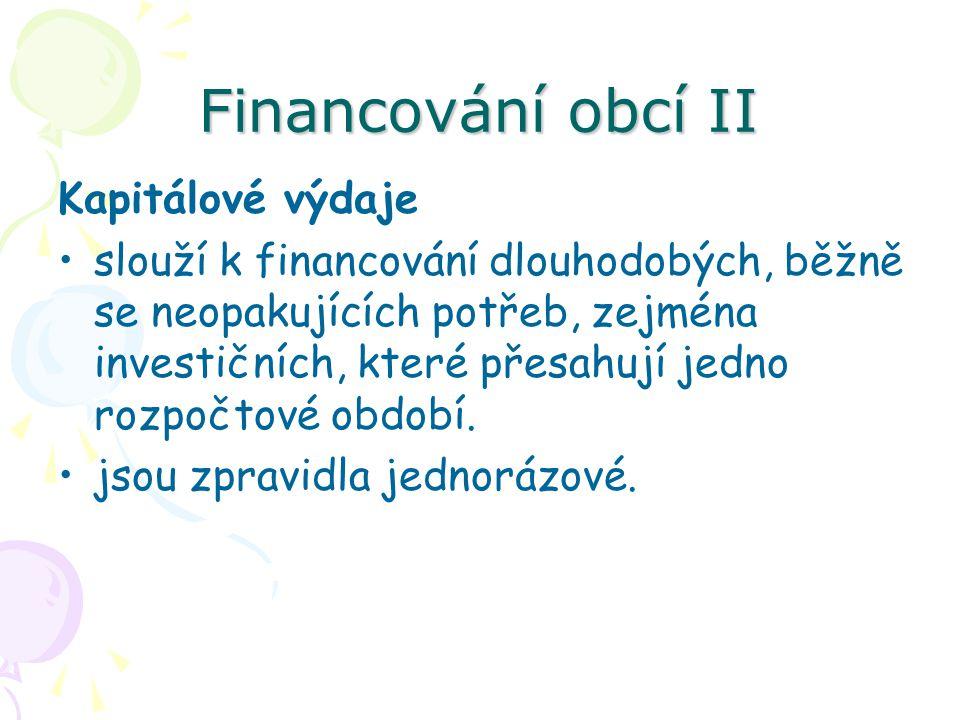 Financování obcí II Kapitálové výdaje slouží k financování dlouhodobých, běžně se neopakujících potřeb, zejména investičních, které přesahují jedno rozpočtové období.