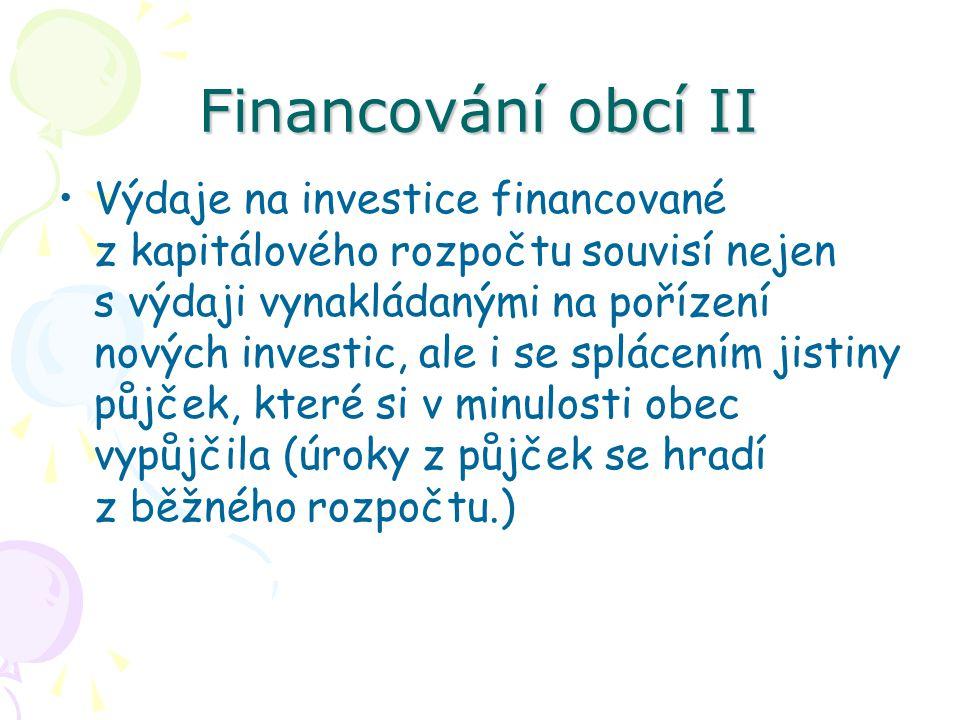 Financování obcí II Výdaje na investice financované z kapitálového rozpočtu souvisí nejen s výdaji vynakládanými na pořízení nových investic, ale i se splácením jistiny půjček, které si v minulosti obec vypůjčila (úroky z půjček se hradí z běžného rozpočtu.)