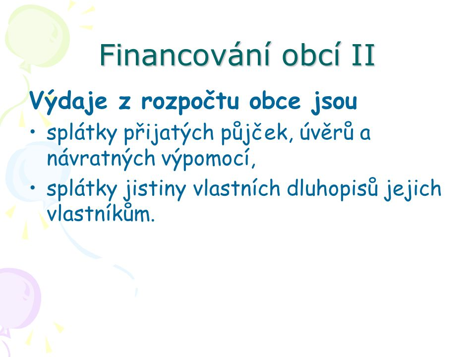 Financování obcí II Výdaje z rozpočtu obce jsou splátky přijatých půjček, úvěrů a návratných výpomocí, splátky jistiny vlastních dluhopisů jejich vlastníkům.