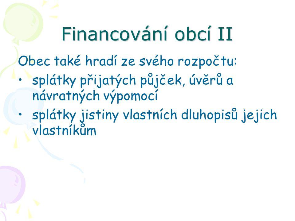 Financování obcí II Obec také hradí ze svého rozpočtu: splátky přijatých půjček, úvěrů a návratných výpomocí splátky jistiny vlastních dluhopisů jejich vlastníkům