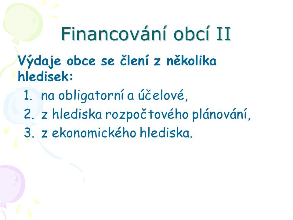 Financování obcí II Výdaje obce se člení z několika hledisek: 1.na obligatorní a účelové, 2.z hlediska rozpočtového plánování, 3.z ekonomického hlediska.