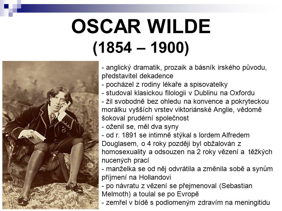 OSCAR WILDE (1854 – 1900) - anglický dramatik, prozaik a básník irského původu, představitel dekadence - pocházel z rodiny lékaře a spisovatelky - stu