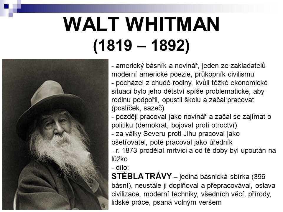 WALT WHITMAN (1819 – 1892) - americký básník a novinář, jeden ze zakladatelů moderní americké poezie, průkopník civilismu - pocházel z chudé rodiny, k