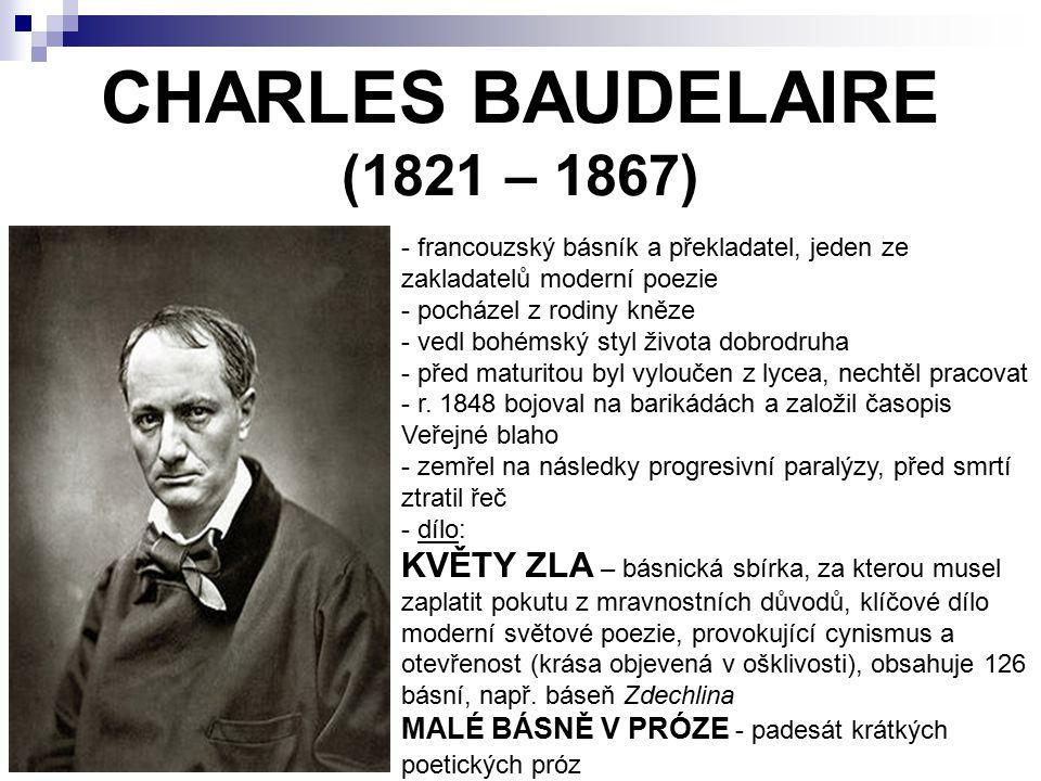 PAUL VERLAINE (1844 – 1896) - francouzský básník, představitel symbolismu - pracoval jako úředník v Paříži o seznámení s Rimbaudem opustil rodinu a začal s ním žít, byl na něm závislý a velmi ho obdivoval - bohémský způsob života (propadl tuláctví a alkoholu) - vztah s Rimbaudem skončil hádkou (v Bruselu ho postřelil), byl odsouzen na 2 roky do vězení e vězení prodělal léčbu, uchýlil se k víře, ale po čase se vrátil ke svému způsobu života - d- dílo: SATURNSKÉ BÁSNĚ GALANTNÍ SLAVNOSTI ROMANCE BEZE SLOV PROKLETÍ BÁSNÍCI – soubor esejí a portréty prokletých básníků