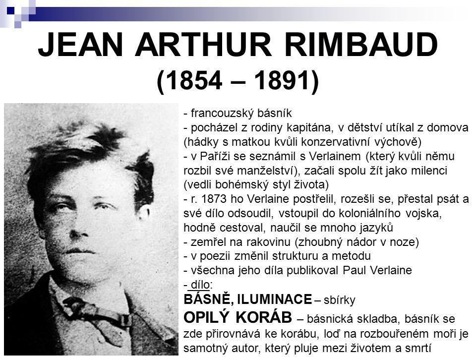 JEAN ARTHUR RIMBAUD (1854 – 1891) - francouzský básník - pocházel z rodiny kapitána, v dětství utíkal z domova (hádky s matkou kvůli konzervativní výc