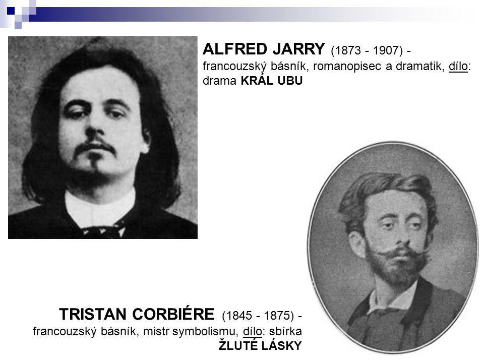 ALFRED JARRY (1873 - 1907) - francouzský básník, romanopisec a dramatik, dílo: drama KRÁL UBU TRISTAN CORBIÉRE (1845 - 1875) - francouzský básník, mis