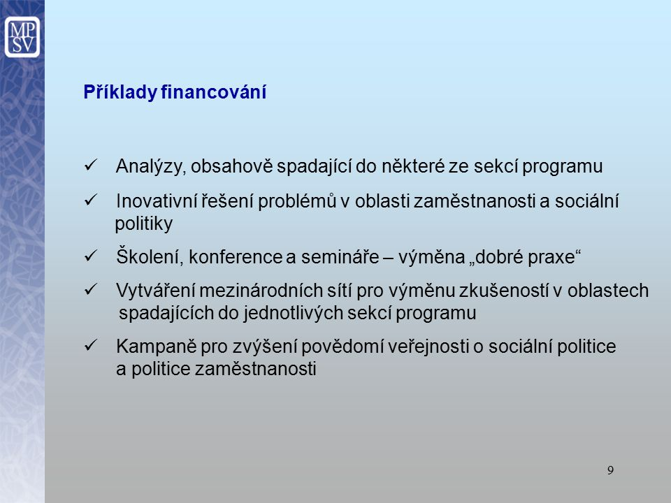 """9 Příklady financování Analýzy, obsahově spadající do některé ze sekcí programu Inovativní řešení problémů v oblasti zaměstnanosti a sociální politiky Školení, konference a semináře – výměna """"dobré praxe Vytváření mezinárodních sítí pro výměnu zkušeností v oblastech spadajících do jednotlivých sekcí programu Kampaně pro zvýšení povědomí veřejnosti o sociální politice a politice zaměstnanosti"""