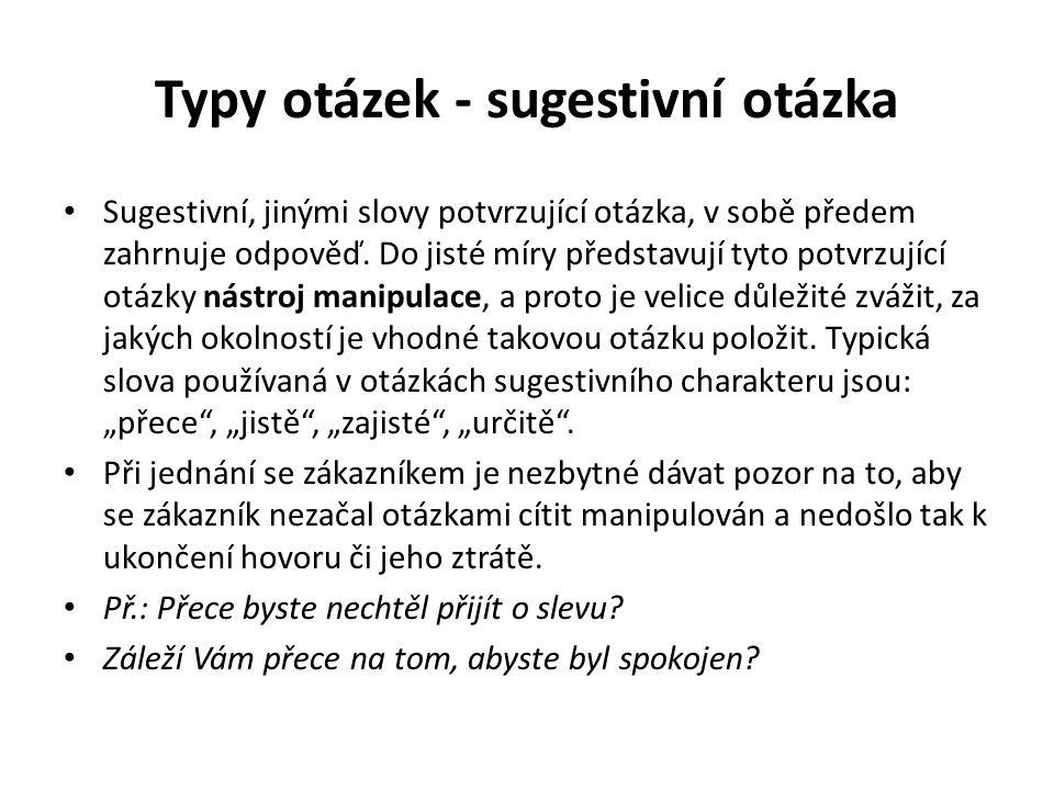 Typy otázek - sugestivní otázka Sugestivní, jinými slovy potvrzující otázka, v sobě předem zahrnuje odpověď. Do jisté míry představují tyto potvrzujíc