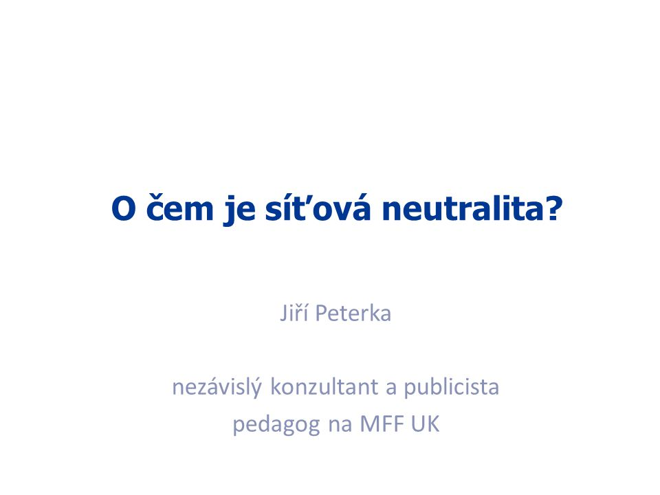1 O čem je síťová neutralita? Jiří Peterka nezávislý konzultant a publicista pedagog na MFF UK