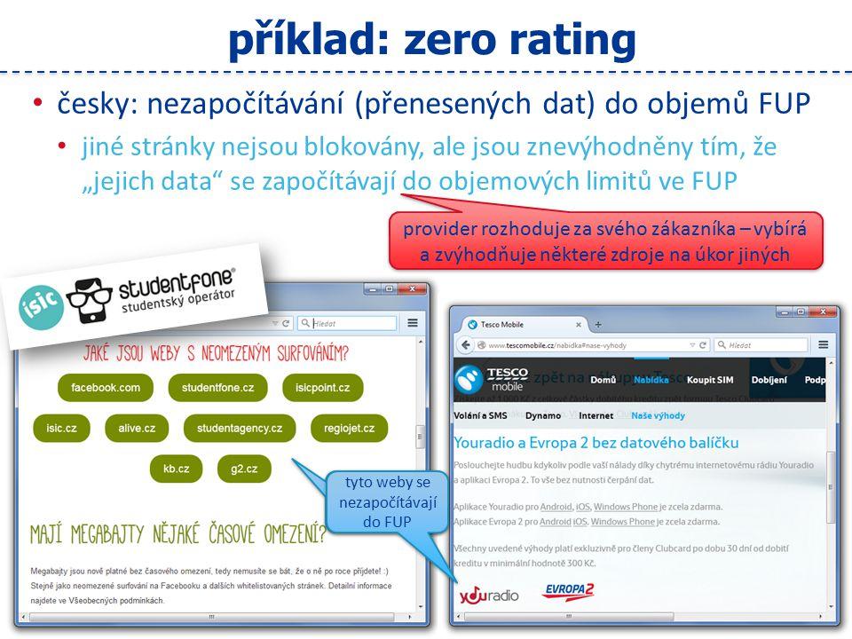 """16 příklad: zero rating česky: nezapočítávání (přenesených dat) do objemů FUP jiné stránky nejsou blokovány, ale jsou znevýhodněny tím, že """"jejich data se započítávají do objemových limitů ve FUP provider rozhoduje za svého zákazníka – vybírá a zvýhodňuje některé zdroje na úkor jiných tyto weby se nezapočítávají do FUP"""