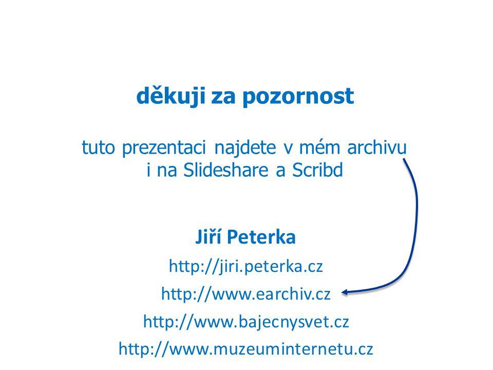 20 děkuji za pozornost tuto prezentaci najdete v mém archivu i na Slideshare a Scribd Jiří Peterka http://jiri.peterka.cz http://www.earchiv.cz http://www.bajecnysvet.cz http://www.muzeuminternetu.cz