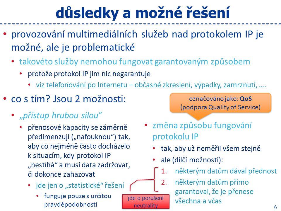 """7 podpora QoS řešení """"hrubou silou je možné všude, je (principiálně) nejjednodušší nemusí se měnit způsob fungování protokolu IP (neporušuje jeho neutralitu) zavedení podpory QoS je poměrně komplikované, je možné jen někde lze aplikovat pouze """"ve své síti (jen tam, kde vlastním/rozhoduji) v praxi: jen v síti konkrétního ISP (včetně přípojek koncových uživatelů) není reálná šance aplikovat v """"otevřeném Internetu představuje to porušení neutrality protokolu IP které může být pozitivní/žádoucí (ale i negativní/nežádoucí) záleží na tom, jak je vše realizováno zda vyšší prioritu / garanci mají data podle svého druhu zda jde o zvuková data, obrazová data, … zda vyšší prioritu / garanci mají data podle svého původu …… např."""
