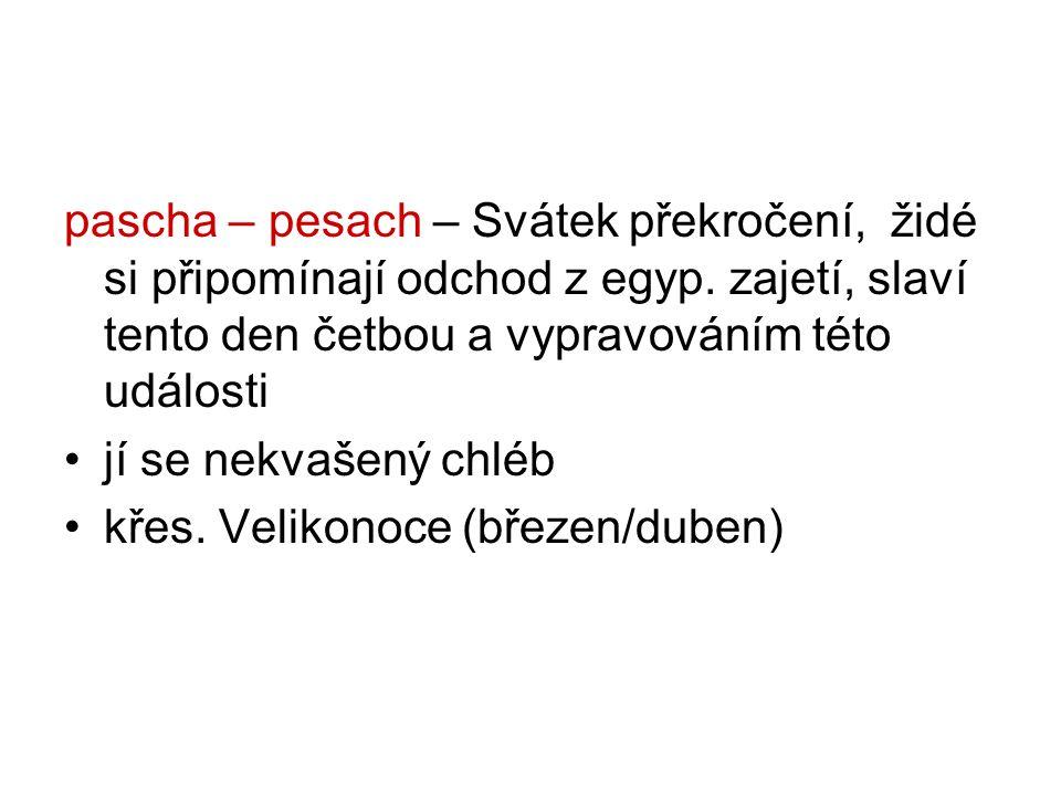 pascha – pesach – Svátek překročení, židé si připomínají odchod z egyp.