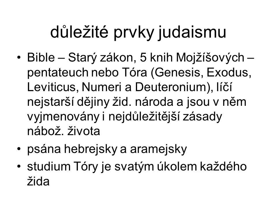 důležité prvky judaismu Bible – Starý zákon, 5 knih Mojžíšových – pentateuch nebo Tóra (Genesis, Exodus, Leviticus, Numeri a Deuteronium), líčí nejstarší dějiny žid.