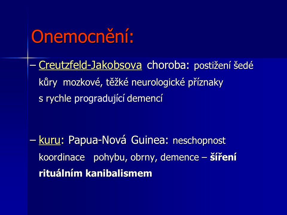 Onemocnění: –Creutzfeld-Jakobsova choroba: postižení šedé kůry mozkové, těžké neurologické příznaky s rychle demencí –Creutzfeld-Jakobsova choroba: postižení šedé kůry mozkové, těžké neurologické příznaky s rychle progradující demencí –kuru: Papua-Nová Guinea: neschopnost koordinace pohybu, obrny, demence – šíření rituálním kanibalismem