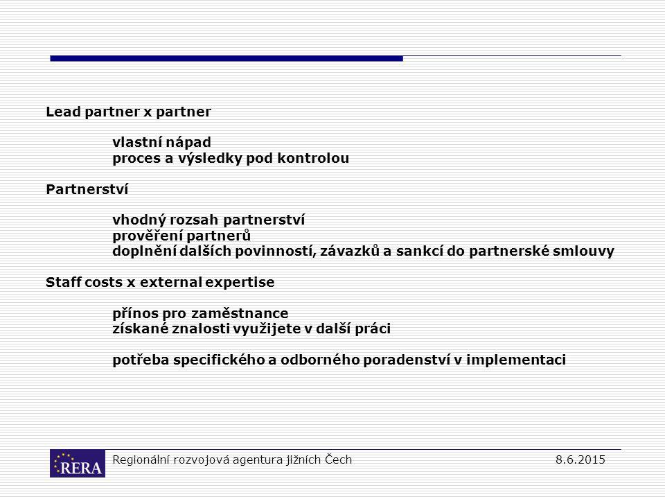 Regionální rozvojová agentura jižních Čech8.6.2015 Lead partner x partner vlastní nápad proces a výsledky pod kontrolou Partnerství vhodný rozsah partnerství prověření partnerů doplnění dalších povinností, závazků a sankcí do partnerské smlouvy Staff costs x external expertise přínos pro zaměstnance získané znalosti využijete v další práci potřeba specifického a odborného poradenství v implementaci