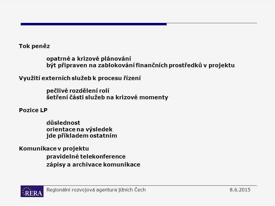 Regionální rozvojová agentura jižních Čech8.6.2015 Tok peněz opatrné a krizové plánování být připraven na zablokování finančních prostředků v projektu Využití externích služeb k procesu řízení pečlivé rozdělení rolí šetření části služeb na krizové momenty Pozice LP důslednost orientace na výsledek jde příkladem ostatním Komunikace v projektu pravidelné telekonference zápisy a archivace komunikace