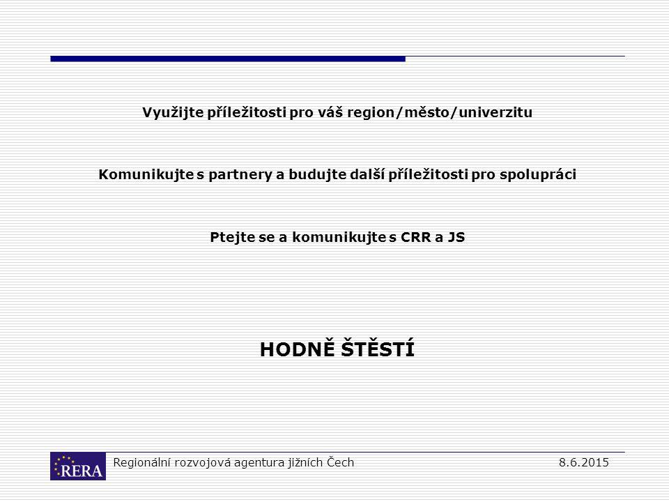 Regionální rozvojová agentura jižních Čech8.6.2015 Využijte příležitosti pro váš region/město/univerzitu Komunikujte s partnery a budujte další příležitosti pro spolupráci Ptejte se a komunikujte s CRR a JS HODNĚ ŠTĚSTÍ