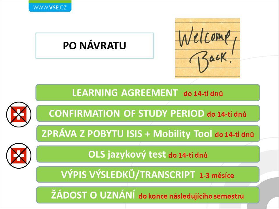 LEARNING AGREEMENT do 14-ti dnů PO NÁVRATU CONFIRMATION OF STUDY PERIOD do 14-ti dnů VÝPIS VÝSLEDKŮ/TRANSCRIPT 1-3 měsíce ŽÁDOST O UZNÁNÍ do konce následujícího semestru ZPRÁVA Z POBYTU ISIS + Mobility Tool do 14-ti dnů OLS jazykový test do 14-ti dnů