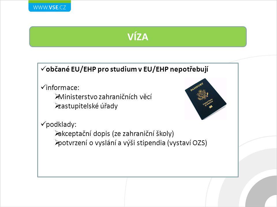 VÍZA občané EU/EHP pro studium v EU/EHP nepotřebují informace:  Ministerstvo zahraničních věcí  zastupitelské úřady podklady:  akceptační dopis (ze zahraniční školy)  potvrzení o vyslání a výši stipendia (vystaví OZS)