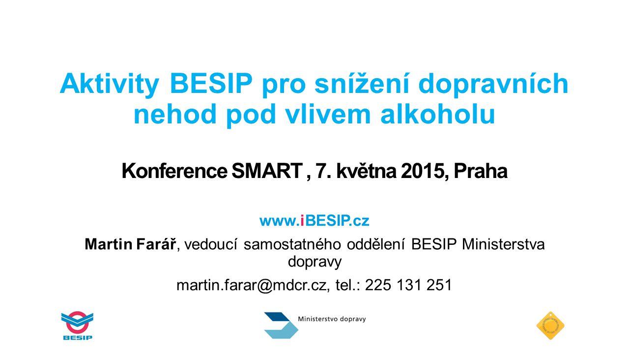 Aktivity BESIP pro snížení dopravních nehod pod vlivem alkoholu Konference SMART, 7. května 2015, Praha www.iBESIP.cz Martin Farář, vedoucí samostatné