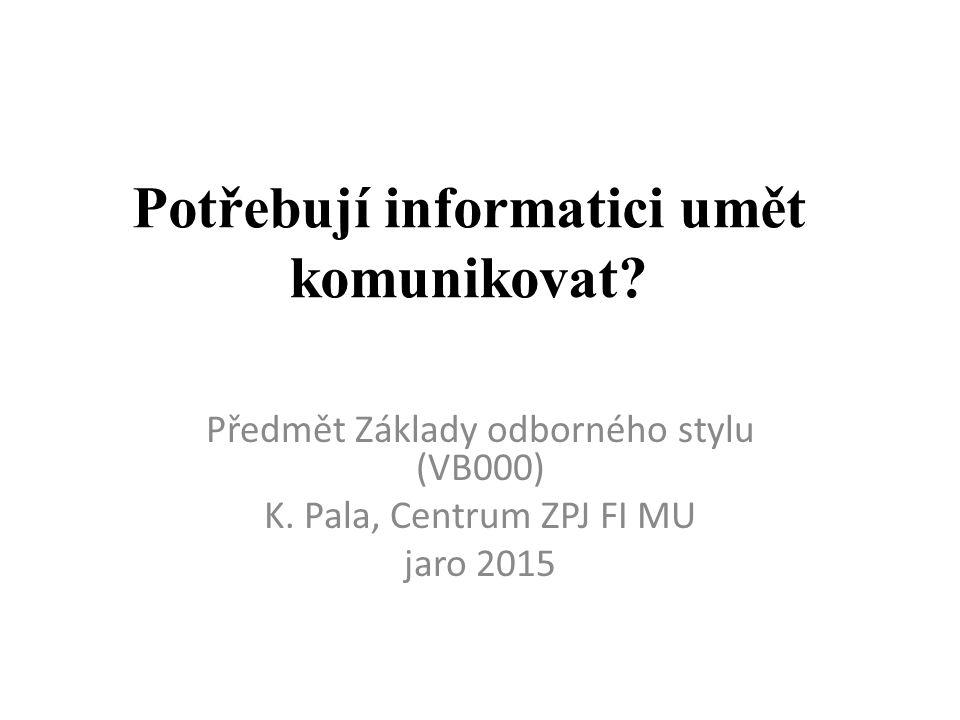 Potřebují informatici umět komunikovat? Předmět Základy odborného stylu (VB000) K. Pala, Centrum ZPJ FI MU jaro 2015