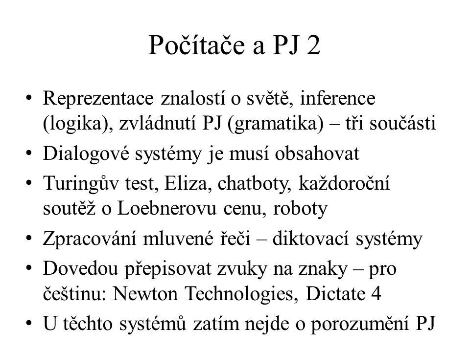 Počítače a PJ 2 Reprezentace znalostí o světě, inference (logika), zvládnutí PJ (gramatika) – tři součásti Dialogové systémy je musí obsahovat Turingův test, Eliza, chatboty, každoroční soutěž o Loebnerovu cenu, roboty Zpracování mluvené řeči – diktovací systémy Dovedou přepisovat zvuky na znaky – pro češtinu: Newton Technologies, Dictate 4 U těchto systémů zatím nejde o porozumění PJ