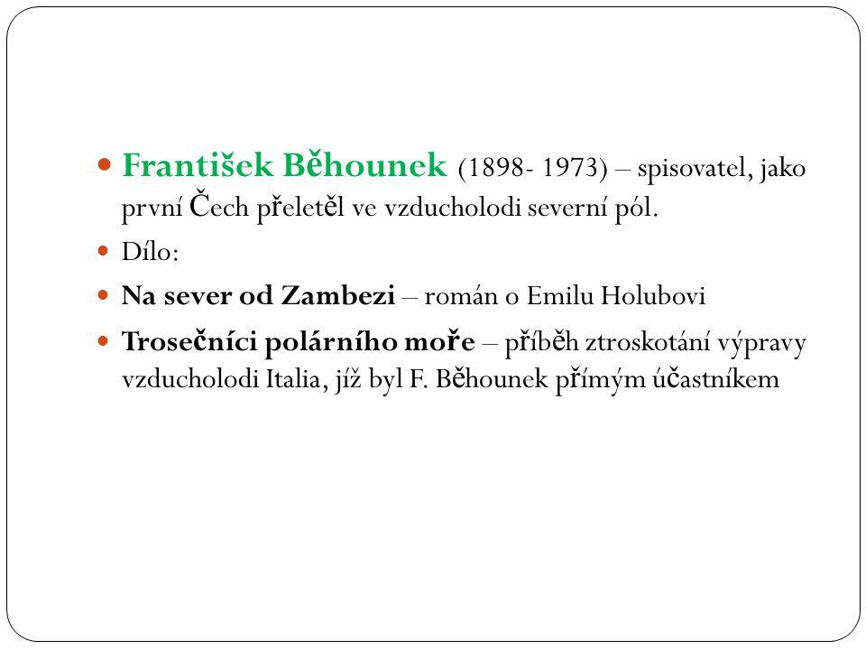 František B ě hounek (1898- 1973) – spisovatel, jako první Č ech p ř elet ě l ve vzducholodi severní pól. Dílo: Na sever od Zambezi – román o Emilu Ho