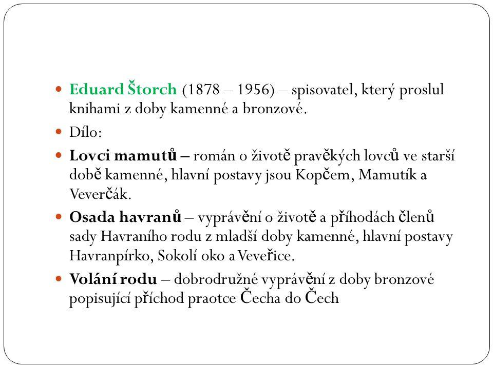 Eduard Štorch (1878 – 1956) – spisovatel, který proslul knihami z doby kamenné a bronzové. Dílo: Lovci mamut ů – román o život ě prav ě kých lovc ů ve