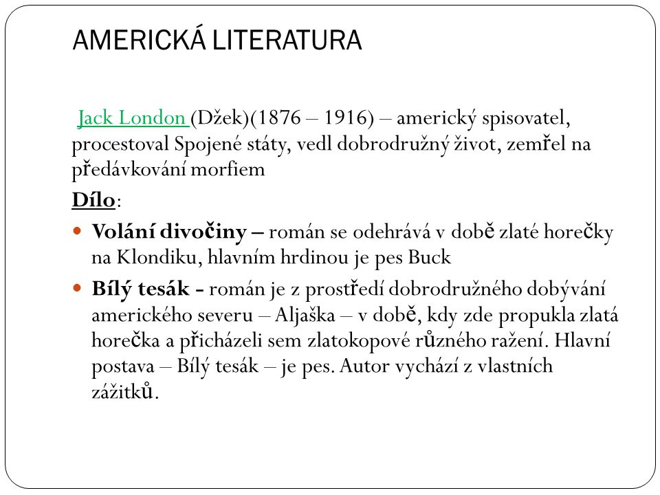 AMERICKÁ LITERATURA Jack London (Džek)(1876 – 1916) – americký spisovatel, procestoval Spojené státy, vedl dobrodružný život, zem ř el na p ř edávková