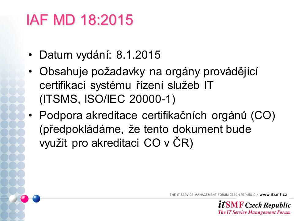 Datum vydání: 8.1.2015 Obsahuje požadavky na orgány provádějící certifikaci systému řízení služeb IT (ITSMS, ISO/IEC 20000-1) Podpora akreditace certifikačních orgánů (CO) (předpokládáme, že tento dokument bude využit pro akreditaci CO v ČR) IAF MD 18:2015