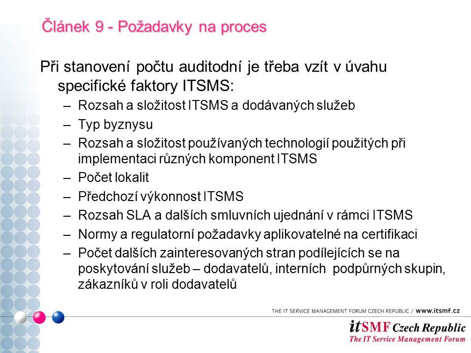 Při stanovení počtu auditodní je třeba vzít v úvahu specifické faktory ITSMS: –Rozsah a složitost ITSMS a dodávaných služeb –Typ byznysu –Rozsah a složitost používaných technologií použitých při implementaci různých komponent ITSMS –Počet lokalit –Předchozí výkonnost ITSMS –Rozsah SLA a dalších smluvních ujednání v rámci ITSMS –Normy a regulatorní požadavky aplikovatelné na certifikaci –Počet dalších zainteresovaných stran podílejících se na poskytování služeb – dodavatelů, interních podpůrných skupin, zákazníků v roli dodavatelů Článek 9 - Požadavky na proces
