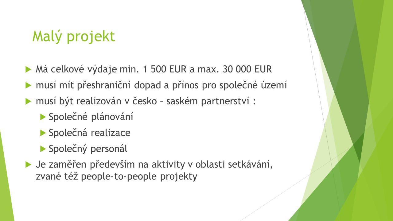 Malý projekt  Má celkové výdaje min. 1 500 EUR a max. 30 000 EUR  musí mít přeshraniční dopad a přínos pro společné území  musí být realizován v če
