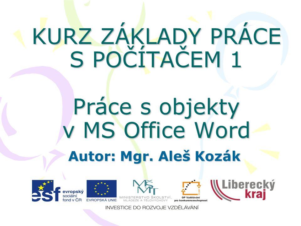 KURZ ZÁKLADY PRÁCE S POČÍTAČEM 1 Práce s objekty v MS Office Word Autor: Mgr. Aleš Kozák