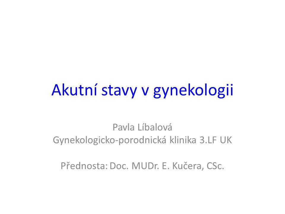 Akutní stavy v gynekologii Pavla Líbalová Gynekologicko-porodnická klinika 3.LF UK Přednosta: Doc. MUDr. E. Kučera, CSc.
