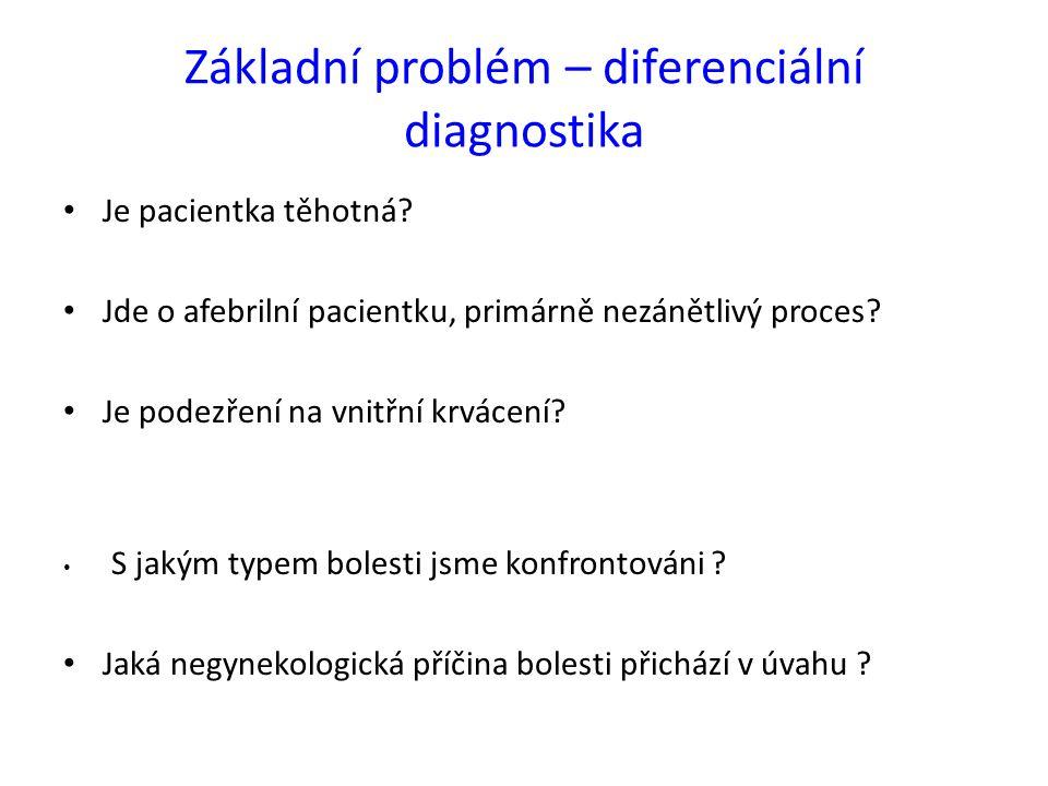 Základní problém – diferenciální diagnostika Je pacientka těhotná? Jde o afebrilní pacientku, primárně nezánětlivý proces? Je podezření na vnitřní krv