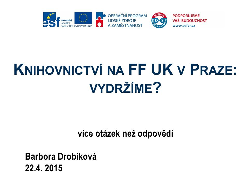 K NIHOVNICTVÍ NA FF UK V P RAZE : VYDRŽÍME ? více otázek než odpovědí Barbora Drobíková 22.4. 2015