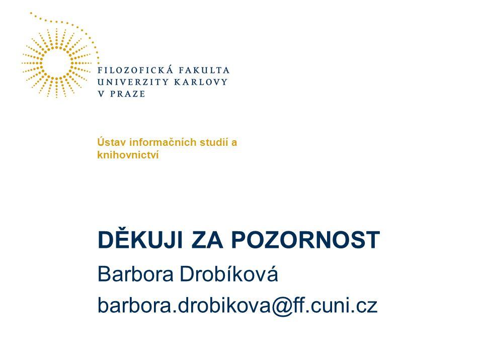 DĚKUJI ZA POZORNOST Barbora Drobíková barbora.drobikova@ff.cuni.cz Ústav informačních studií a knihovnictví