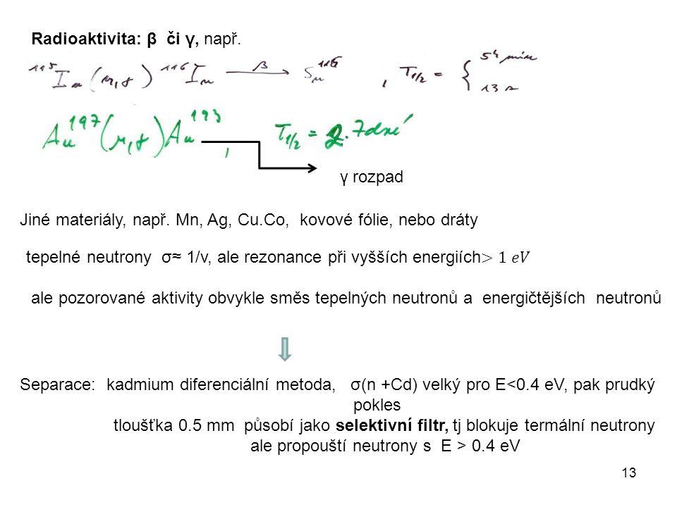 13 Radioaktivita: β či γ, např. γ rozpad Jiné materiály, např. Mn, Ag, Cu.Co, kovové fólie, nebo dráty Separace: kadmium diferenciální metoda, σ(n +Cd