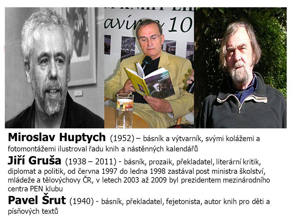 Miroslav Huptych (1952) – básník a výtvarník, svými kolážemi a fotomontážemi ilustroval řadu knih a nástěnných kalendářů Jiří Gruša (1938 – 2011) - bá