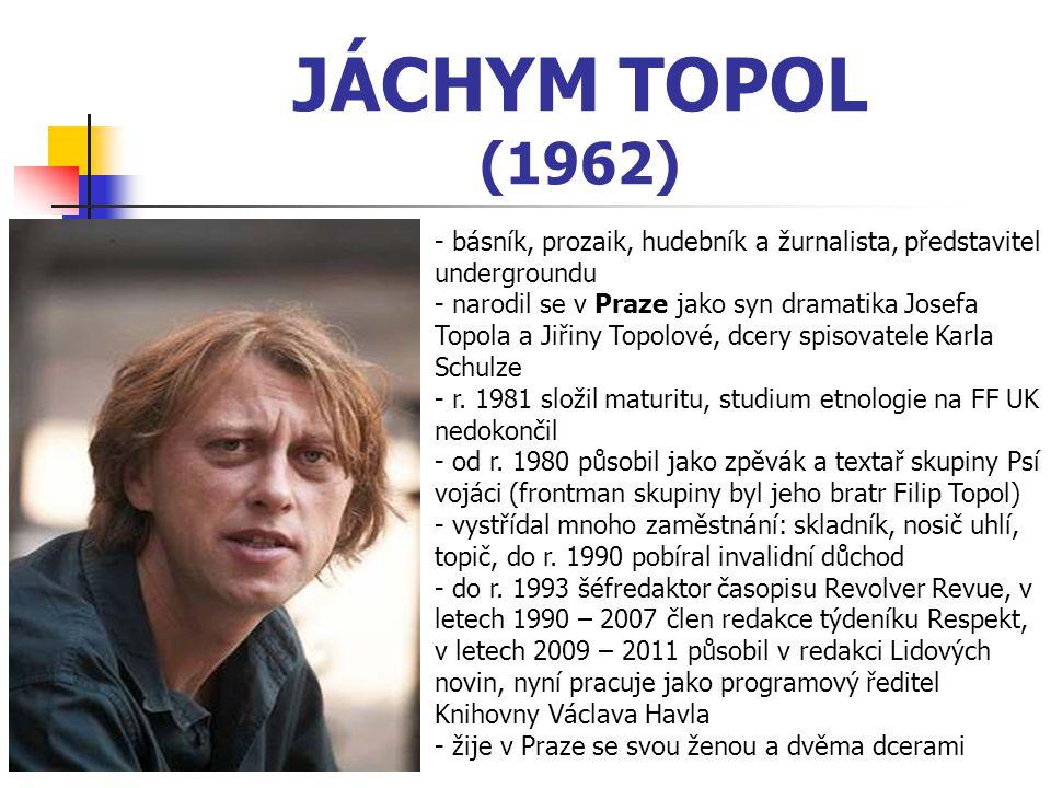 JÁCHYM TOPOL (1962) - básník, prozaik, hudebník a žurnalista, představitel undergroundu - narodil se v Praze jako syn dramatika Josefa Topola a Jiřiny