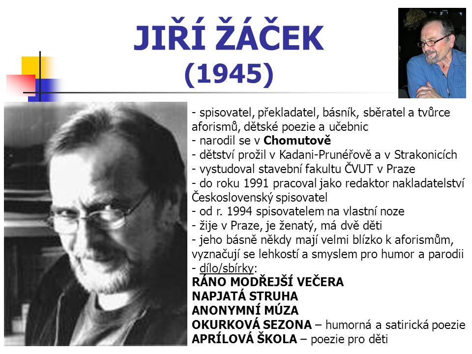 JIŘÍ ŽÁČEK (1945) - spisovatel, překladatel, básník, sběratel a tvůrce aforismů, dětské poezie a učebnic - narodil se v Chomutově - dětství prožil v K